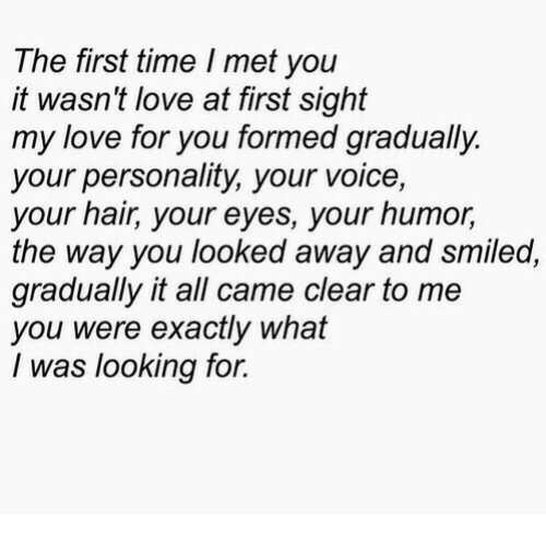 love at first sight: The first time I met you  it wasn't love at first sight  my love for you formed gradually.  your personality, your voice,  your hair, your eyes, your humor,  the way you looked away and smiled,  gradually it all came clear to me  you were exactly what  I was looking for.