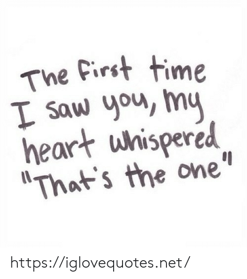 """Saw, Heart, and Time: The First time  I Saw you, my  heart whispered  """"That's the one"""" https://iglovequotes.net/"""