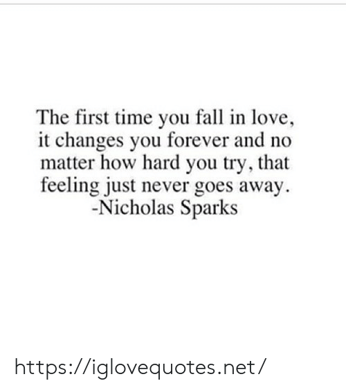 Fall, Love, and Forever: The first time you fall in love,  it changes you forever and no  matter how hard you try, that  feeling just never goes away  Nicholas Sparks https://iglovequotes.net/