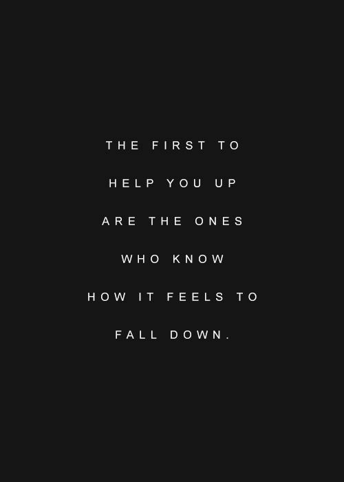 It Feels: THE FIRST TO  HELP YOU U P  ARE THE ONES  W H O KNOW  HOW IT FEELS T O  FALL D O WN
