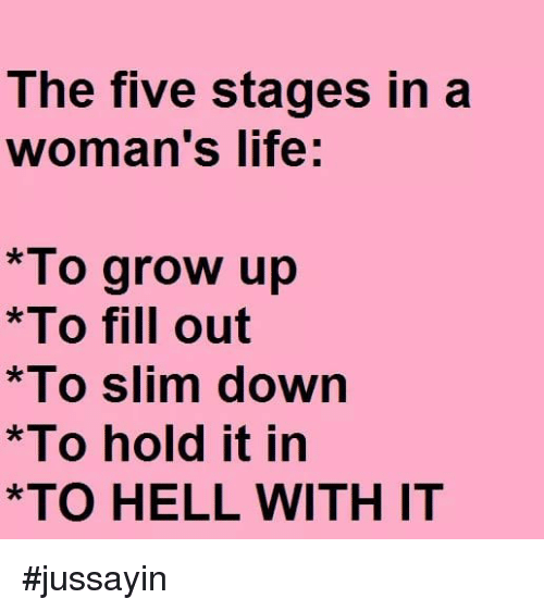 Dank, Life, and Hell: The five stages in a  woman's life  *To grow up  *To fill out  *To slim dowrn  *To hold it in  *TO HELL WITH IT #jussayin