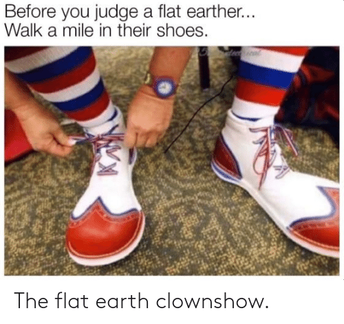 Earth: The flat earth clownshow.