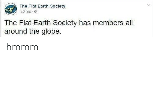 Earth, Flat Earth, and Flat Earth Society: The Flat Earth Society  20 hrs E  The Flat Earth Society has members all  around the globe hmmm