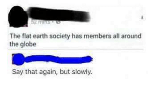 25 best memes about flat earth flat earth memes memes earth and flat earth the flat earth society has members all around the globe say that again but slowly malvernweather Choice Image