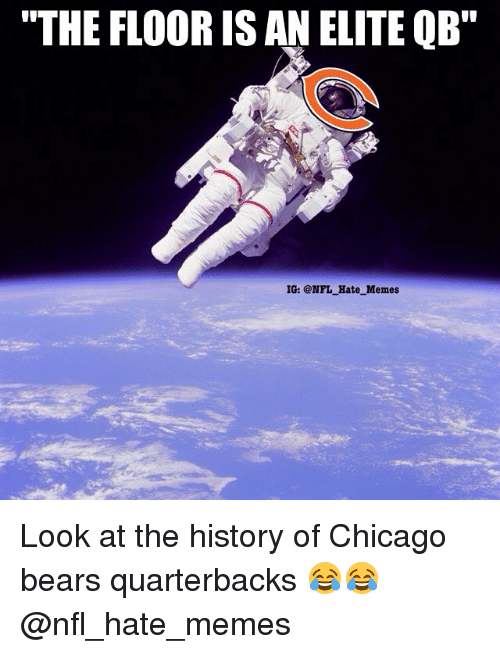 "Chicago Bears: ""THE FLOOR IS AN ELITE QB""  IG: @NFL Hate Memes Look at the history of Chicago bears quarterbacks 😂😂 @nfl_hate_memes"