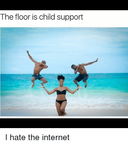 the floor is child support i hate the internet 23223597 the floor is child support i hate the internet child support