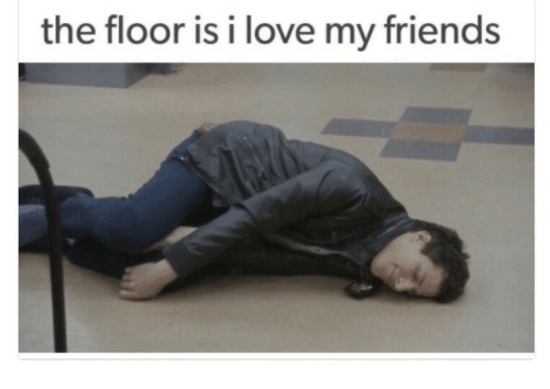 The Floor Is I Love My Friends Friends Meme On Astrologymemescom