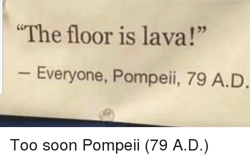 "pompeii: The floor is lava!""  25  Everyone, Pompeii, 79 A.D Too soon Pompeii (79 A.D.)"