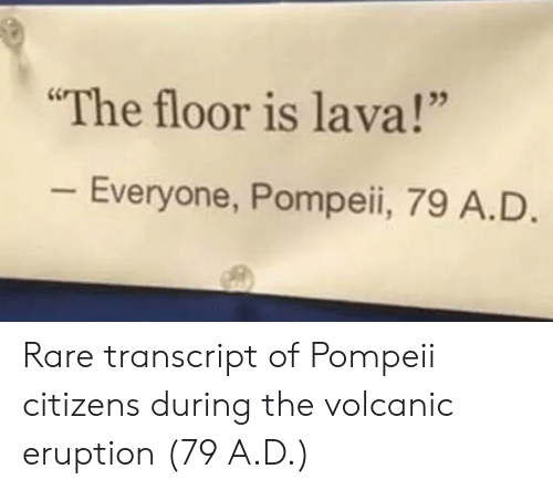 "Eruption: The floor is lava!""  Everyone, Pompeii, 79 A.D Rare transcript of Pompeii citizens during the volcanic eruption (79 A.D.)"