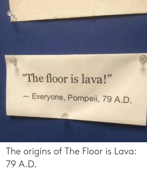 "pompeii: The floor is lava!""  Everyone, Pompeii, 79 A.D The origins of The Floor is Lava: 79 A.D."