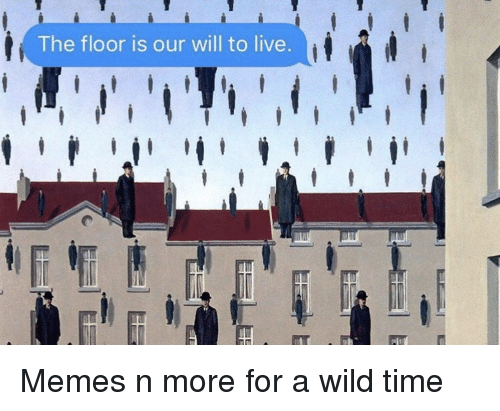 Memes, Live, and Time: The floor is our will to live Memes n more for a wild time