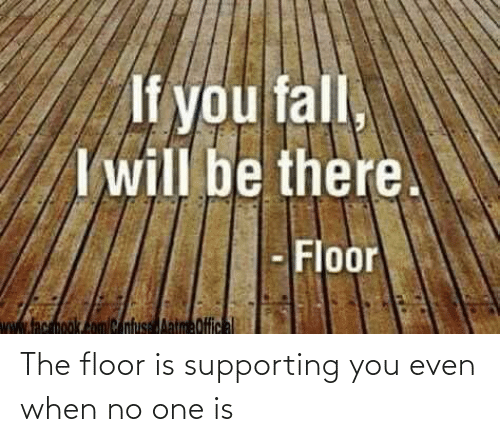 Supporting: The floor is supporting you even when no one is
