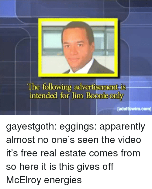 Apparently, Tumblr, and Blog: The following advertisement is  intended for Jim Boonie only  adultswim.com gayestgoth:  eggings: apparently almost no one's seen the video it's free real estate comes from so here it is  this gives off McElroy energies
