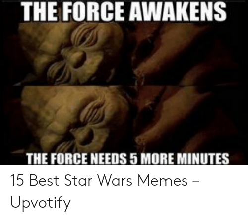 Memes, Star Wars, and Best: THE FORCE AWAKENS  THE FORCE NEEDS 5 MORE MINUTES 15 Best Star Wars Memes – Upvotify