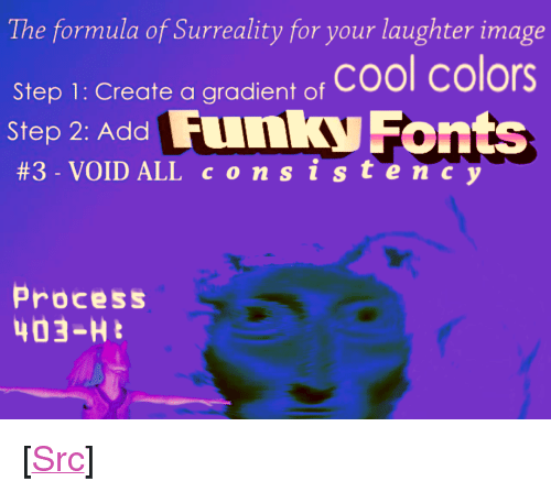 """p&l: The formula of Surreality for your laughter image  Step 1: Create a gradient o, Cool colors  Step 2: Add Funky Fonts  #3. VOID ALL c o n s i s te  Process  403-H <p>[<a href=""""https://www.reddit.com/r/surrealmemes/comments/7xa2ro/n_o_c_o_n_s_i_s_t_e_n_c_y_p_l_e_a_s_e/"""">Src</a>]</p>"""