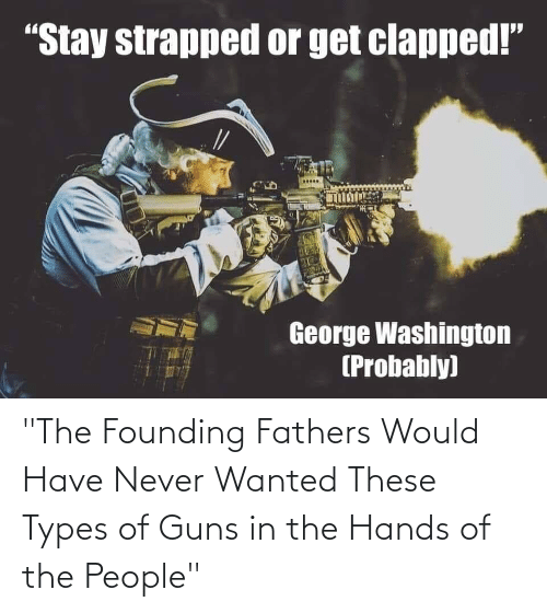 """Of The People: """"The Founding Fathers Would Have Never Wanted These Types of Guns in the Hands of the People"""""""