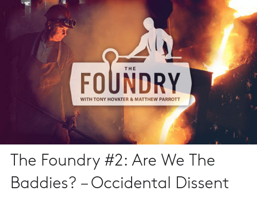 Occidental Dissent: THE  FOUNDRY  WITH TONY HOVATER&MATTHEW PARROTT The Foundry #2: Are We The Baddies? – Occidental Dissent