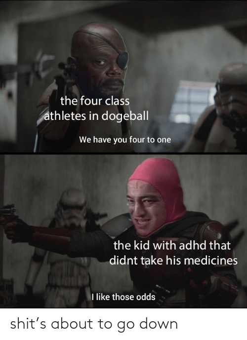 Shit, Adhd, and Class: the four class  athletes in dogeball  We have you four to one  the kid with adhd that  didnt take his medicines  I like those odds shit's about to go down