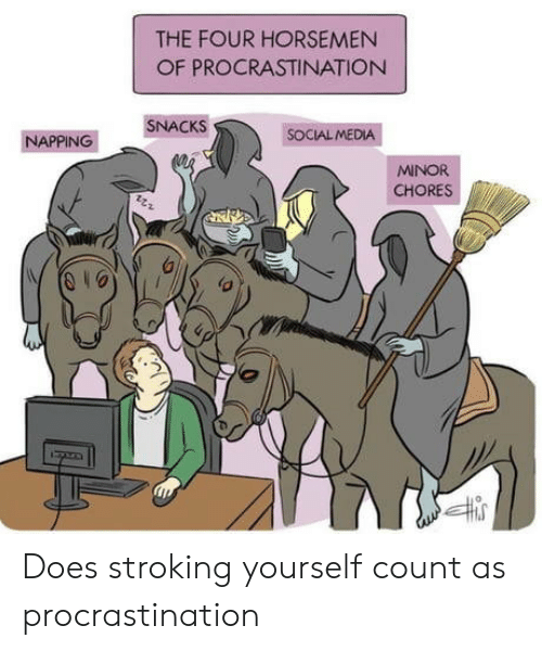 Procrastination: THE FOUR HORSEMEN  OF PROCRASTINATION  SNACKS  SOCIAL MEDIA  ΝΑPΡING  MINOR  CHORES Does stroking yourself count as procrastination