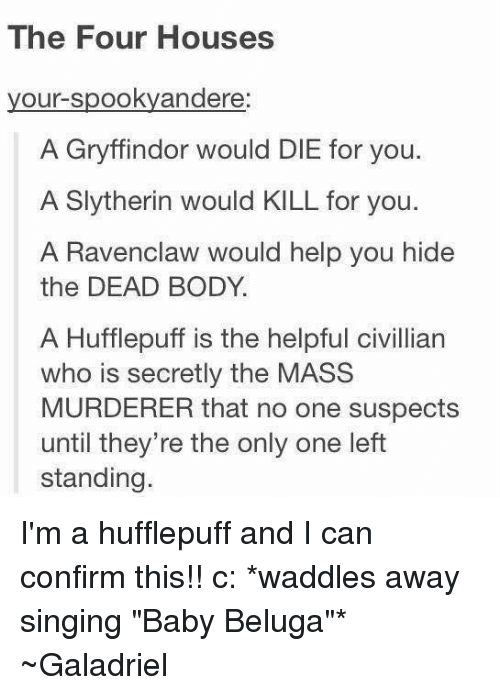 """Spooki: The Four Houses  your spooky andere:  A Gryffindor would DIE for you.  A Slytherin would KILL for you.  A Ravenclaw would help you hide  the DEAD BODY  A Hufflepuff is the helpful civillian  who is secretly the MASS  MURDERER that no one suspects  until they're the only one left  standing. I'm a hufflepuff and I can confirm this!! c: *waddles away singing """"Baby Beluga""""*  ~Galadriel"""