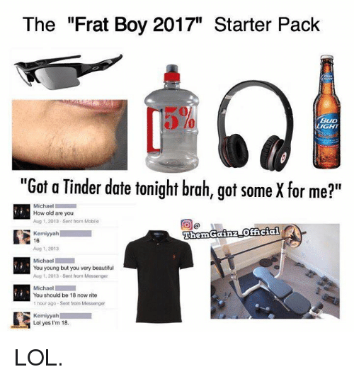 "Frat boy: The ""Frat Boy 2017"" Starter Pack  BUD  LIGHT  ""Got a Tinder date tonight brah, got some X for me?""  Michael  How old are you  Aug 1, 2013 Sent from Mobile  ThemGainzLOfficial  Kemiyyah  16  Aug 1, 2013  Michael  You young but you very beautiful  Aug 1, 2013. Sent from Messenger  Michael  You should be 18 now rite  1 hour ago Sent from Messenger  Kemiyyah  Lol yes I'm 18. LOL."