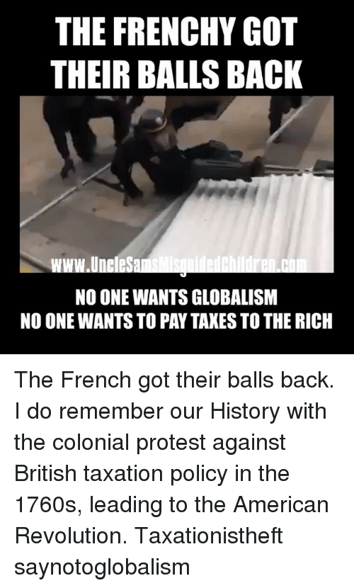 Globalism: THE FRENCHY GOT  THEIR BALLS BACK  www.UneleSa  NO ONE WANTS GLOBALISM  NO ONE WANTS TO PAY TAXES TO THE RICH ‪The French got their balls back. I do remember our History with the colonial protest against British taxation policy in the 1760s, leading to the American Revolution. Taxationistheft saynotoglobalism