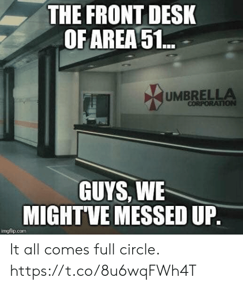 corporation: THE FRONT DESK  OF AREA51..  UMBRELLA  CORPORATION  GUYS, WE  MIGHTVE MESSED UP.  imgflip.com It all comes full circle. https://t.co/8u6wqFWh4T