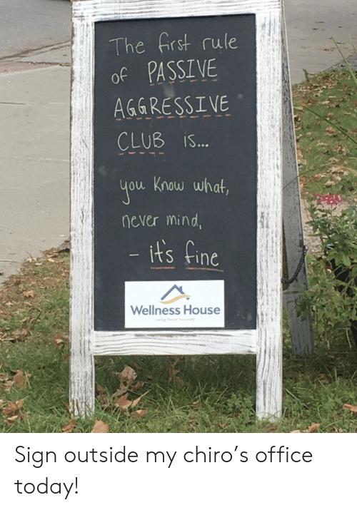 Beer, Club, and House: The frst rule  of PASSIVE  AGGRESSIVE  CLUB iS...  you Know what,  never mind,  - its fine  Wellness House  iving Beer Nrally Sign outside my chiro's office today!