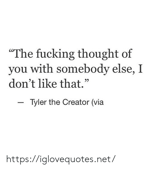 """Tyler the Creator: """"The fucking thought of  you with somebody else, I  don't like that.  Tyler the Creator (via https://iglovequotes.net/"""