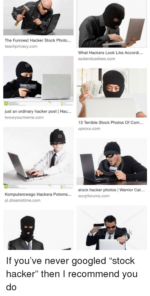 "Hackers, Never, and Stock Photos: The Funniest Hacker Stock Photo...  teachprivacy.com  What Hackers Look Like Accordi...  sadanduseless.com  just an ordinary hacker post | Hac...  knowyourmeme.com  13 Terrible Stock Photos Of Com...  uproxx.com  .reomrtíme.com  ←  stock hacker photos | Warrior Cat  wcrpforums.com  puterowego Hackera Potoms...  pl.dreamstime.com If you've never googled ""stock hacker"" then I recommend you do"