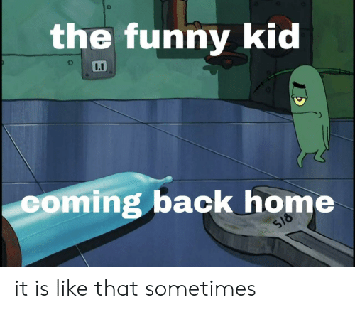 Coming Back: the funny kid  coming back home  518 it is like that sometimes