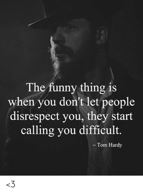 Funny, Memes, and Tom Hardy: The funny thing is  when you don't let people  disrespect you, they start  calling you difficult.  Tom Hardy <3
