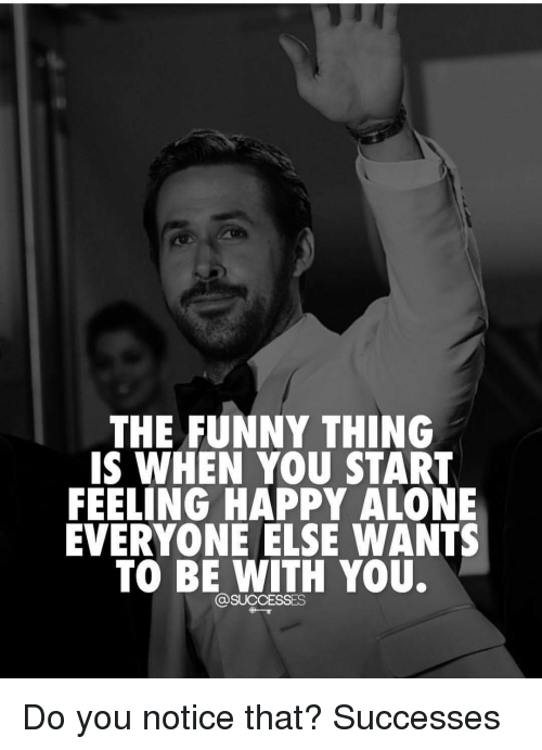 Being Alone, Funny, and Memes: THE FUNNY THING  IS WHEN YOU START  FEELING HAPPY ALONE  EVERYONE ELSE WANTS  TO BE WITH YOU. Do you notice that? Successes