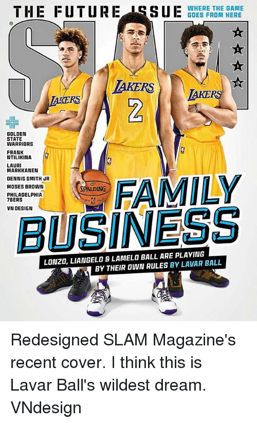 Laurie: THE FUTURE ISSUBDERFRHE HERE  -WHERE THE GAME  GOES FROM HERE  AKERS  KERS  키-  GOLDEN  STATE  WARRIORS  FRANK  NTILIKINA  LAURI  MARKKANEN  DENNIS SMITH JR  MOSES BROWN  ALDING  PHILADELPHIA  76ERS  VN DESIGN  BUSINESS  LONZO, LIANGELO & LAMELO BALL ARE PLAYING  BY THEIR OWN RULES BY LAVAR BALL Redesigned SLAM Magazine's recent cover. I think this is Lavar Ball's wildest dream. VNdesign