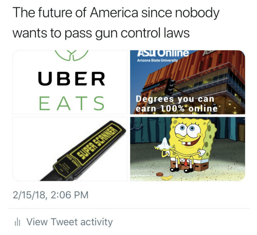 America, Anaconda, and Future: The future of America since nobody  wants to pass gun control laws  ASyo  Arizona State University  nline  UBER  EATS  Degrees you can  earn 100%. online.  2/15/18, 2:06 PM  View Tweet activity