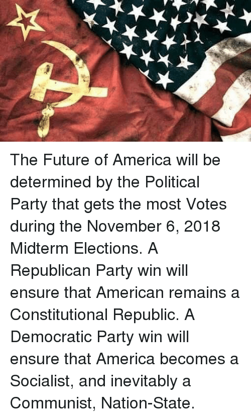 America, Future, and Memes: The Future of America will be determined by the Political Party that gets the most Votes during the November 6, 2018 Midterm Elections. A Republican Party win will ensure that American remains a Constitutional Republic. A Democratic Party win will ensure that America becomes a Socialist, and inevitably a Communist, Nation-State.