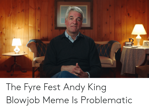 Andy King: The Fyre Fest Andy King Blowjob Meme Is Problematic