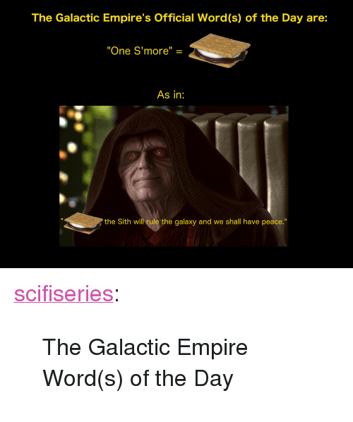 "Empire, Sith, and Tumblr: The Galactic Empire's Official Word(s) of the Day are:  ""One S'more"" =  As in:  I1  the Sith will rule the galaxy and we shall have peace."" <p><a href=""http://scifiseries.tumblr.com/post/172427940619/the-galactic-empire-words-of-the-day"" class=""tumblr_blog"">scifiseries</a>:</p><blockquote><p>The Galactic Empire Word(s) of the Day</p></blockquote>"
