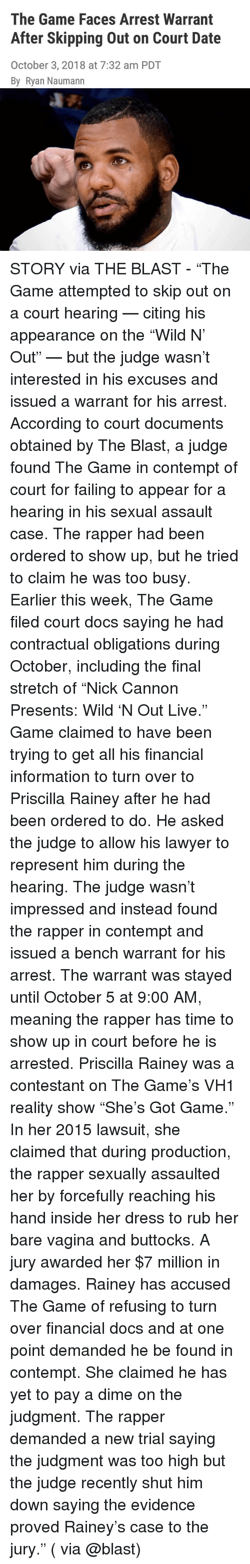"""Lawyer, Memes, and The Game: The Game Faces Arrest Warrant  After Skipping Out on Court Date  October 3, 2018 at 7:32 am PDT  By Ryan Naumann STORY via THE BLAST - """"The Game attempted to skip out on a court hearing — citing his appearance on the """"Wild N' Out"""" — but the judge wasn't interested in his excuses and issued a warrant for his arrest. According to court documents obtained by The Blast, a judge found The Game in contempt of court for failing to appear for a hearing in his sexual assault case. The rapper had been ordered to show up, but he tried to claim he was too busy. Earlier this week, The Game filed court docs saying he had contractual obligations during October, including the final stretch of """"Nick Cannon Presents: Wild 'N Out Live."""" Game claimed to have been trying to get all his financial information to turn over to Priscilla Rainey after he had been ordered to do. He asked the judge to allow his lawyer to represent him during the hearing. The judge wasn't impressed and instead found the rapper in contempt and issued a bench warrant for his arrest. The warrant was stayed until October 5 at 9:00 AM, meaning the rapper has time to show up in court before he is arrested. Priscilla Rainey was a contestant on The Game's VH1 reality show """"She's Got Game."""" In her 2015 lawsuit, she claimed that during production, the rapper sexually assaulted her by forcefully reaching his hand inside her dress to rub her bare vagina and buttocks. A jury awarded her $7 million in damages. Rainey has accused The Game of refusing to turn over financial docs and at one point demanded he be found in contempt. She claimed he has yet to pay a dime on the judgment. The rapper demanded a new trial saying the judgment was too high but the judge recently shut him down saying the evidence proved Rainey's case to the jury."""" ( via @blast)"""