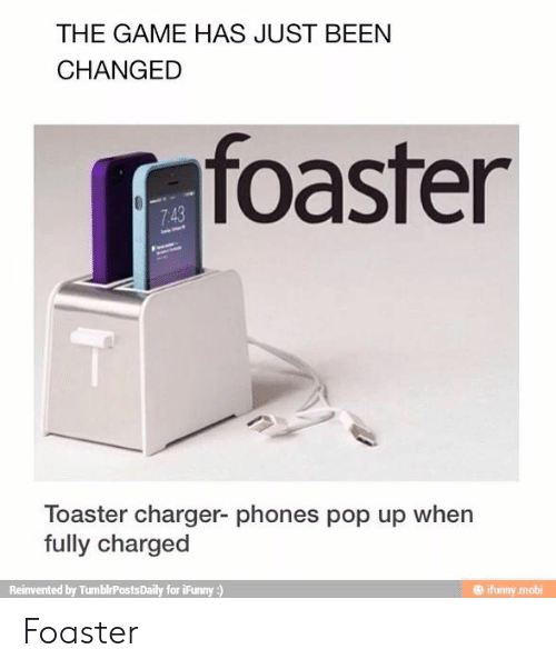 Pop, The Game, and Game: THE GAME HAS JUST BEEN  CHANGED  foaster  7.43  Toaster charger- phones pop up when  fully charged  Reinvented by TumblrPostsDaily for iFunny:)  ifunny.mobi Foaster