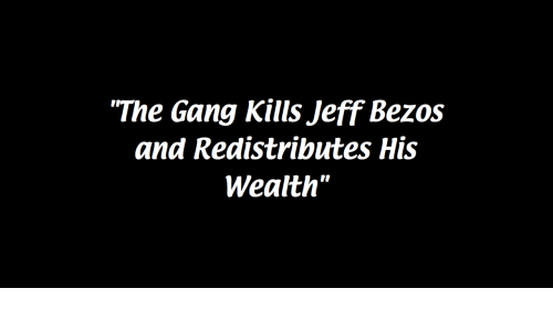 "Jeff Bezos: ""The Gang Kills Jeff Bezos  and Redistributes His  Wealth"""