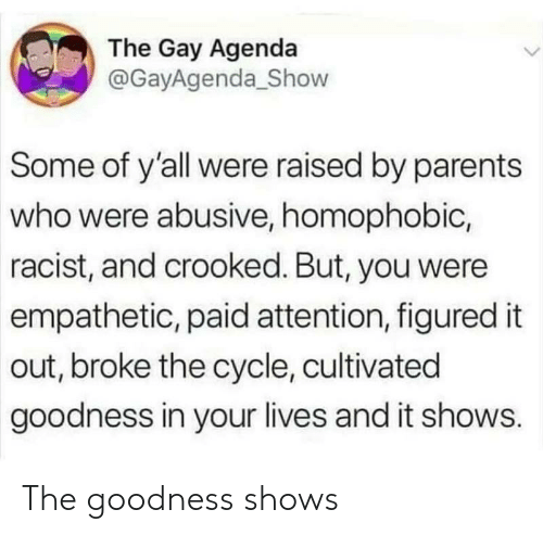 Parents, Racist, and Gay: The Gay Agenda  @GayAgenda_Show  Some of y'all were raised by parents  who were abusive, homophobic,  racist, and crooked. But, you were  empathetic, paid attention, figured it  out, broke the cycle, cultivated  goodness in your lives and it shows. The goodness shows