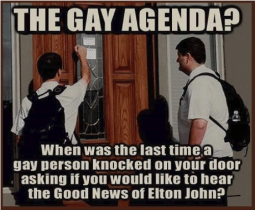 Dank, News, and Good: THE GAY AGENDA?  When was the last timea  gay person knocked on your door  asking if you would like tò hear  the Good News of Elton John?