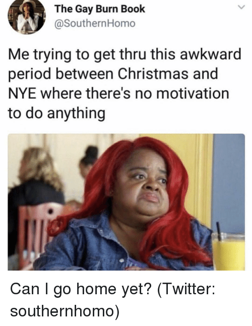 Christmas, Period, and Twitter: The Gay Burn Book  @SouthernHomo  Me trying to get thru this awkward  period between Christmas and  NYE where there's no motivation  to do anything Can I go home yet? (Twitter: southernhomo)