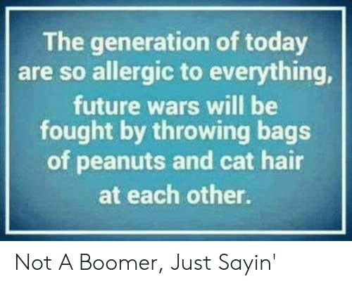 Fought: The generation of today  are so allergic to everything,  future wars will be  fought by throwing bags  of peanuts and cat hair  at each other. Not A Boomer, Just Sayin'