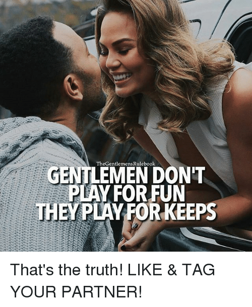 Thats The Truth: The Gentlemen  GENTLEMEN DON'T  PLAY FOR FUN  THEY PLAY FOR KEEPS That's the truth! LIKE & TAG YOUR PARTNER!