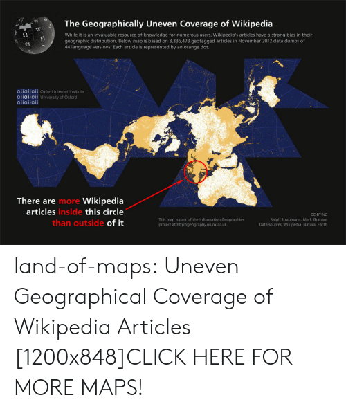 Click, Internet, and Tumblr: The Geographically Uneven Coverage of Wikipedia  While it is an invaluable resource of knowledge for numerous users, Wikipedia's articles have a strong bias in their  geographic distribution. Below map is based on 3,336,473 geotagged articles in November 2012 data dumps of  44 language versions. Each article is represented by an orange dot.  維  O11011OIl Oxford Internet Institute  oiioiioii University of Oxford  oiioiioii  There are  articles  Wikipedia  this circle  of it  more  inside  This map is part of the Information Geographies  project at http://geography.oii.ox.ac.uk.  CC-BY-NC  Ralph Straumann, Mark Graham  Data sources: Wikipedia, Natural Earth  than outside land-of-maps:  Uneven Geographical Coverage of Wikipedia Articles [1200x848]CLICK HERE FOR MORE MAPS!