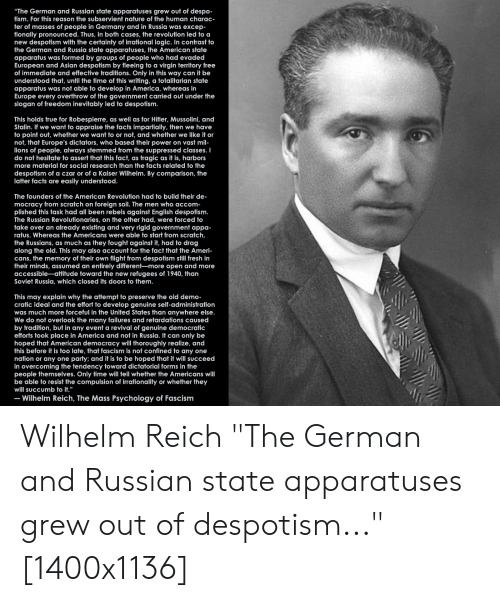 """despotism: """"The German and Russian state apparatuses grew out of despo  tism. For this reason the subservient nature of the human charac  ter of masses of people in Germany and in Russia was excep  tionally pronounced. Thus, in both cases, the revolution led to a  new despotism with the certainty of irrational logic. In contrast to  the German and Russia state apparatuses, the American state  apparatus was formed by groups of people who had evaded  European and Asian despotism by fleeing to a virgin territory free  of immediate and effective traditions. Only in this way can it be  understood that, until the time of this writing, a totalitarian state  apparatus was not able to develop in America, whereas in  Europe every overthrow of the government carried out under the  slogan of freedom inevitably led to despotism.  This holds true for Robespierre, as well as for Hitler, Mussolini, and  Stalin. If we want to appraise the facts impartially, then we have  to point out, whether we want to or not, and whether we like it or  not, that Europe's dictators, who based their power on vast mil  ions of people, always stemmed from the suppressed classes. I  do not hesitate to assert that this fact, as tragic as it is, harbors  more material for social research than the facts related to the  despotism of a czar or of a Kaiser Wilhelm. By comparison, the  latter facts are easily understood  The founders of the American Revolution had to build their de-  mocracy from scratch on foreign soil. The men who accom  plished this task had all been rebels against English despotism  The Russian Revolutionaries, on the other had, were forced to  take over an already existing and very rigid government appa-  ratus. Whereas the Americans were able to start from scratch,  the Russians, as much as they fought against it, had to drag  along the old. This may also account for the fact that the Ameri-  cans, the memory of their own flight from despotism still fresh in  their minds, assumed an ent"""