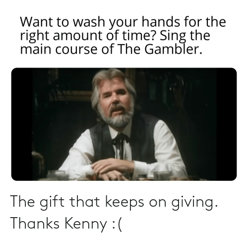 kenny: The gift that keeps on giving. Thanks Kenny :(