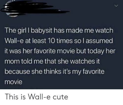 Assumed: The girl I babysit has made me watch  Wall-e at least 10 times so l assumed  it was her favorite movie but today her  mom told me that she watches it  because she thinks it's my favorite  movie This is Wall-e cute